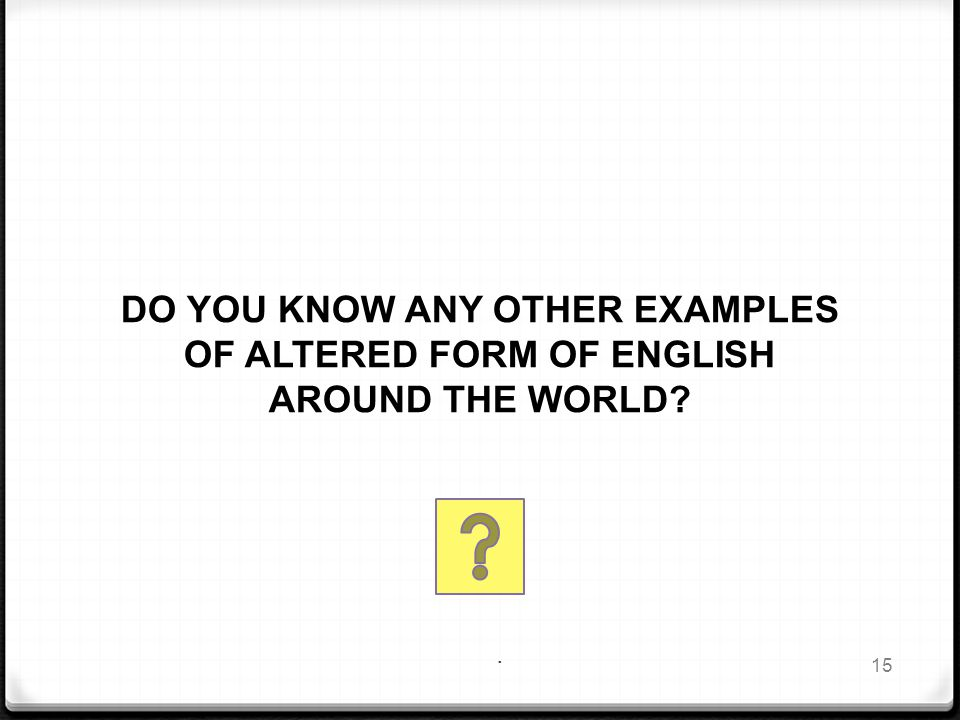 . DO YOU KNOW ANY OTHER EXAMPLES OF ALTERED FORM OF ENGLISH AROUND THE WORLD 15