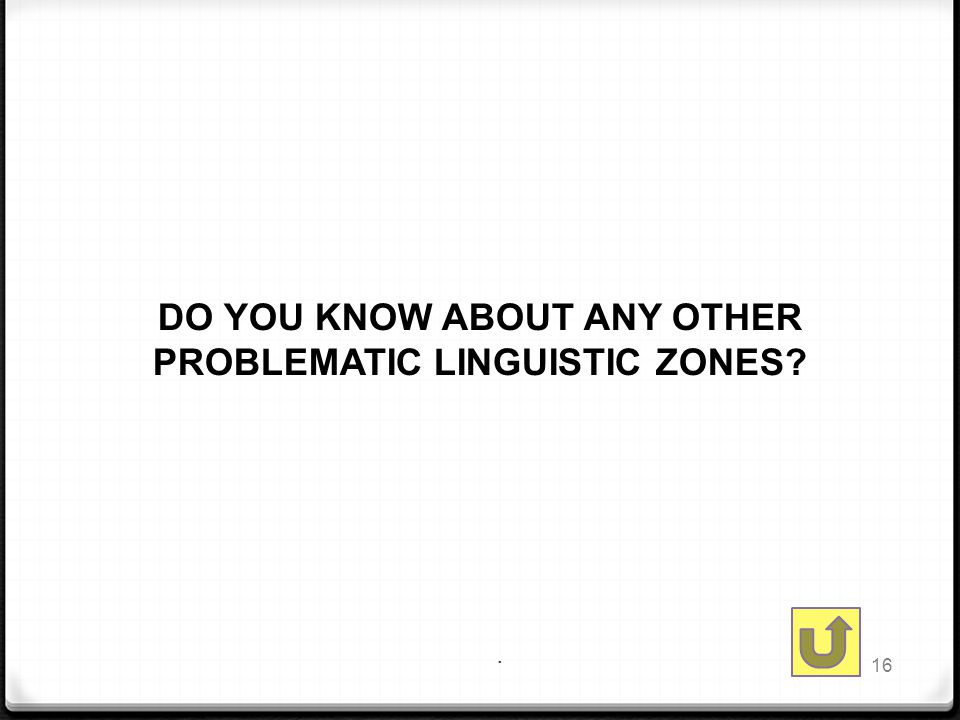 . DO YOU KNOW ABOUT ANY OTHER PROBLEMATIC LINGUISTIC ZONES 16