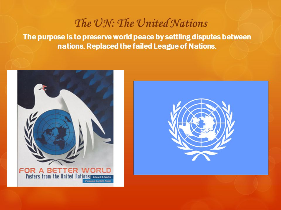 The UN: The United Nations The purpose is to preserve world peace by settling disputes between nations. Replaced the failed League of Nations.