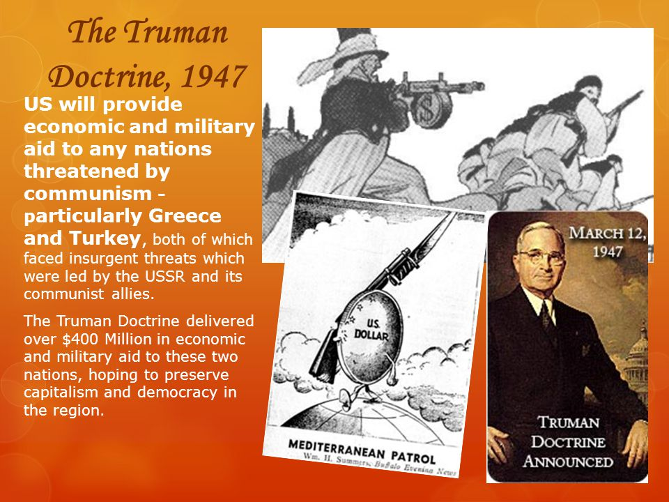 The Truman Doctrine, 1947 US will provide economic and military aid to any nations threatened by communism - p articularly Greece and Turkey, both of