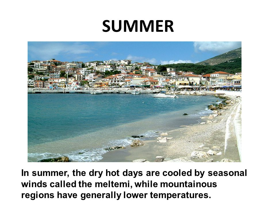 SUMMER In summer, the dry hot days are cooled by seasonal winds called the meltemi, while mountainous regions have generally lower temperatures.