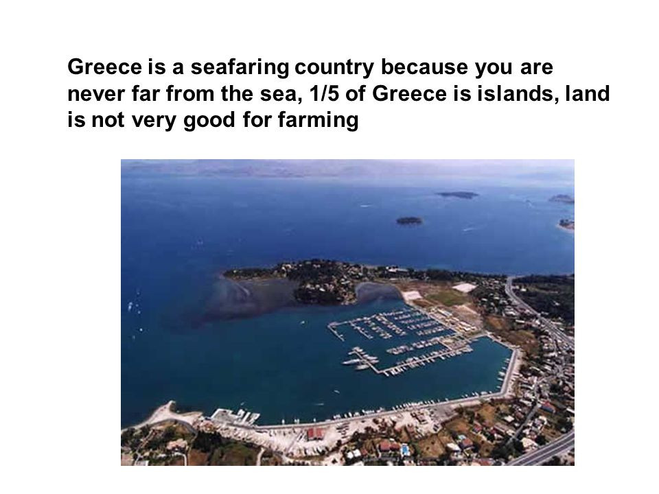 Greece is a seafaring country because you are never far from the sea, 1/5 of Greece is islands, land is not very good for farming