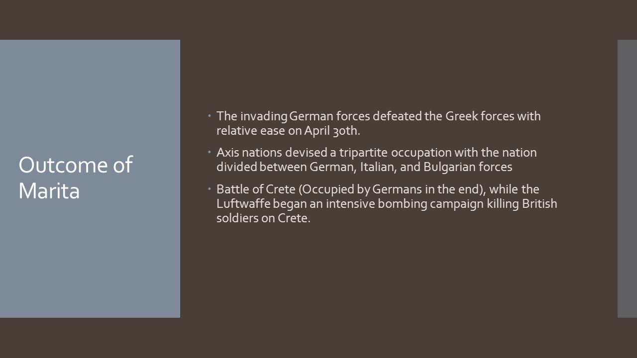 Outcome of Marita  The invading German forces defeated the Greek forces with relative ease on April 30th.