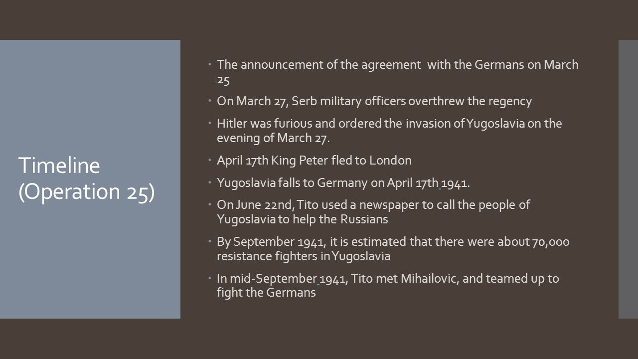 Timeline (Operation 25)  The announcement of the agreement with the Germans on March 25  On March 27, Serb military officers overthrew the regency  Hitler was furious and ordered the invasion of Yugoslavia on the evening of March 27.