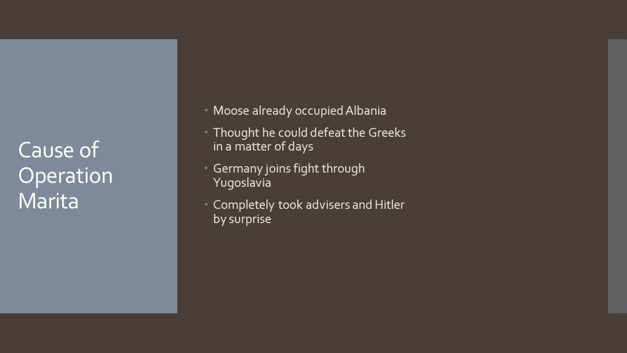 Cause of Operation Marita  Moose already occupied Albania  Thought he could defeat the Greeks in a matter of days  Germany joins fight through Yugoslavia  Completely took advisers and Hitler by surprise