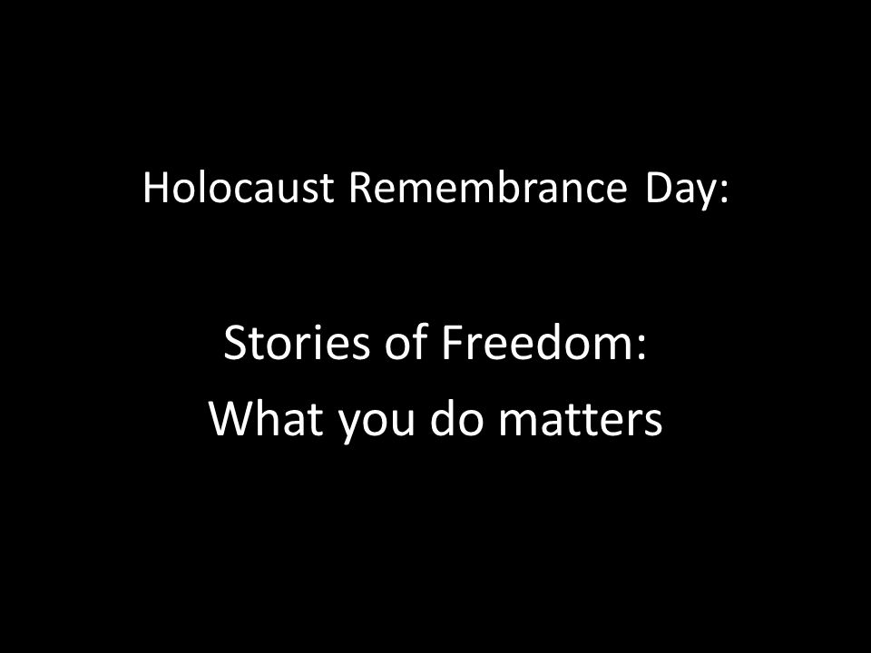 Holocaust Remembrance Day: Stories of Freedom: What you do matters