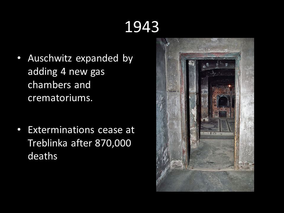 1943 Auschwitz expanded by adding 4 new gas chambers and crematoriums.