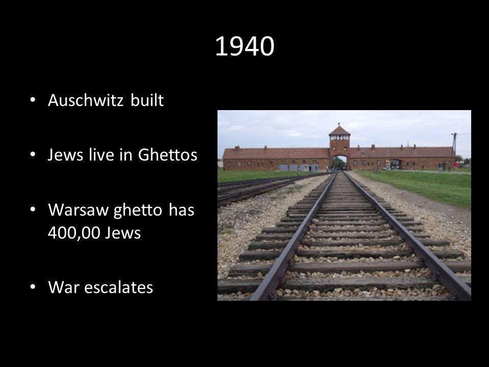 1940 Auschwitz built Jews live in Ghettos Warsaw ghetto has 400,00 Jews War escalates