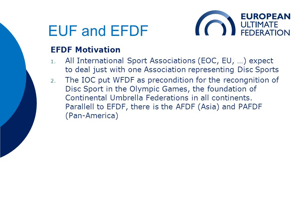 EUF and EFDF EFDF Motivation 1. All International Sport Associations (EOC, EU, …) expect to deal just with one Association representing Disc Sports 2.