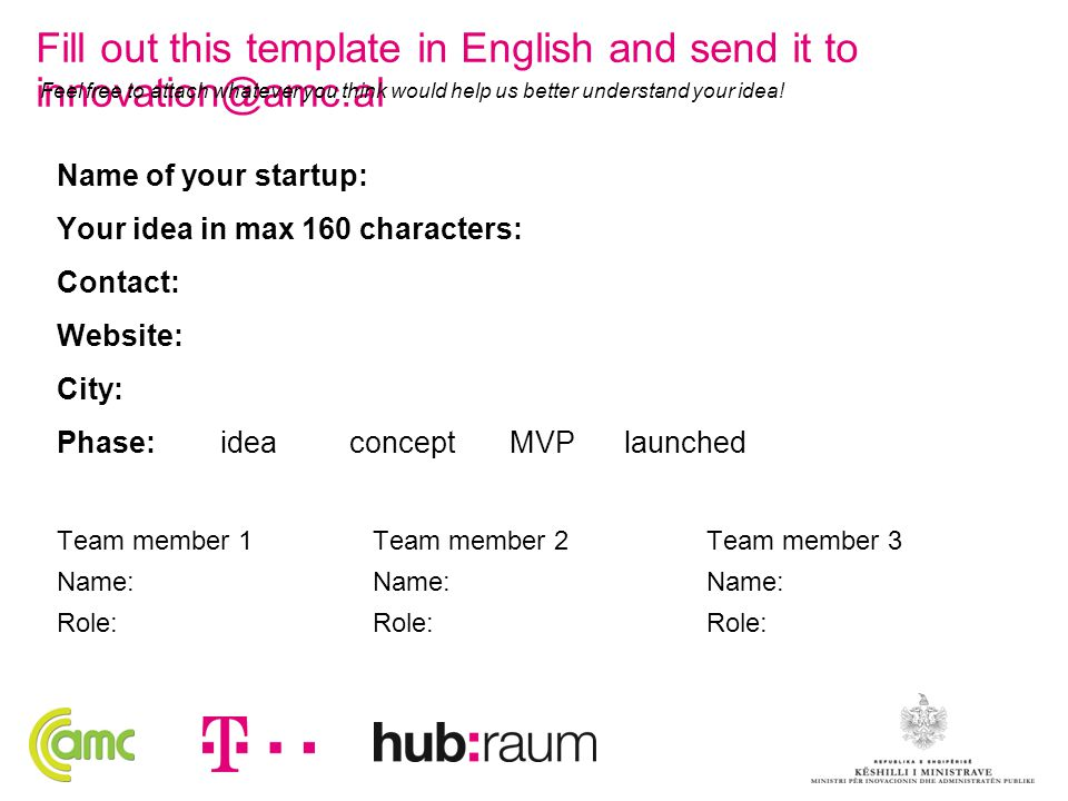 Name of your startup: Your idea in max 160 characters: Contact: Website: City: Phase: idea concept MVP launched Team member 1 Name: Role: Team member 2 Name: Role: Team member 3 Name: Role: Fill out this template in English and send it to innovation@amc.al Feel free to attach whatever you think would help us better understand your idea!