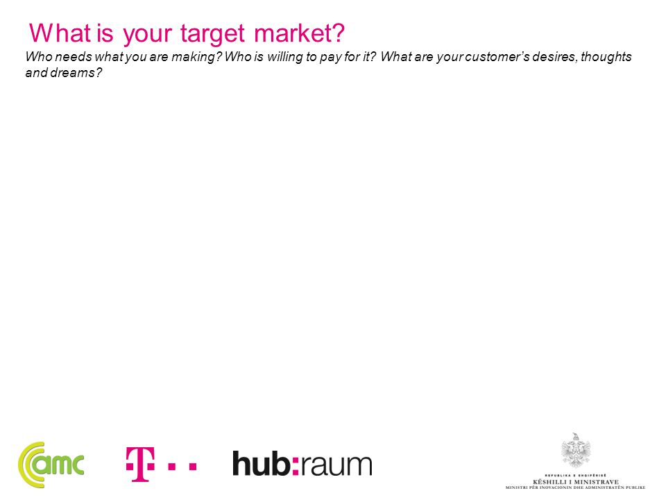 What is your target market? Who needs what you are making? Who is willing to pay for it? What are your customer's desires, thoughts and dreams?