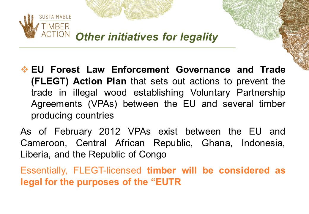  EU Forest Law Enforcement Governance and Trade (FLEGT) Action Plan that sets out actions to prevent the trade in illegal wood establishing Voluntary Partnership Agreements (VPAs) between the EU and several timber producing countries As of February 2012 VPAs exist between the EU and Cameroon, Central African Republic, Ghana, Indonesia, Liberia, and the Republic of Congo Essentially, FLEGT-licensed timber will be considered as legal for the purposes of the EUTR Other initiatives for legality