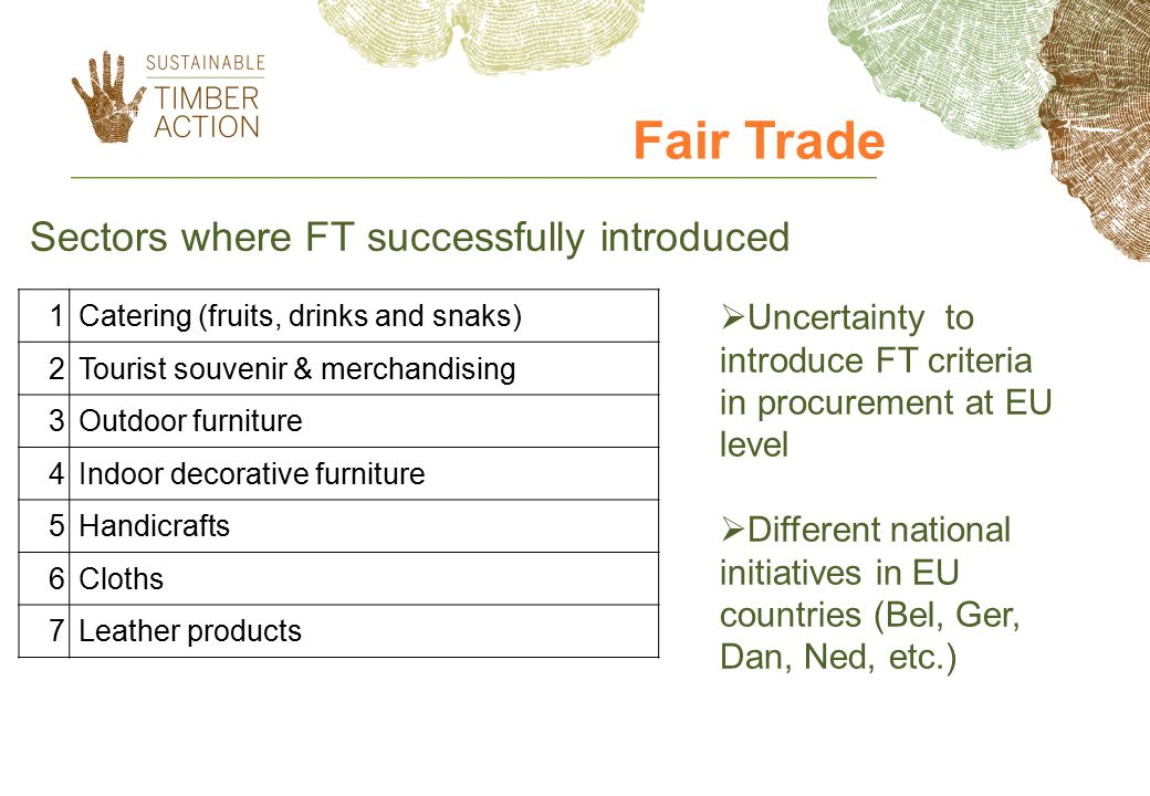 1Catering (fruits, drinks and snaks) 2Tourist souvenir & merchandising 3Outdoor furniture 4Indoor decorative furniture 5Handicrafts 6Cloths 7Leather products Sectors where FT successfully introduced Fair Trade  Uncertainty to introduce FT criteria in procurement at EU level  Different national initiatives in EU countries (Bel, Ger, Dan, Ned, etc.)
