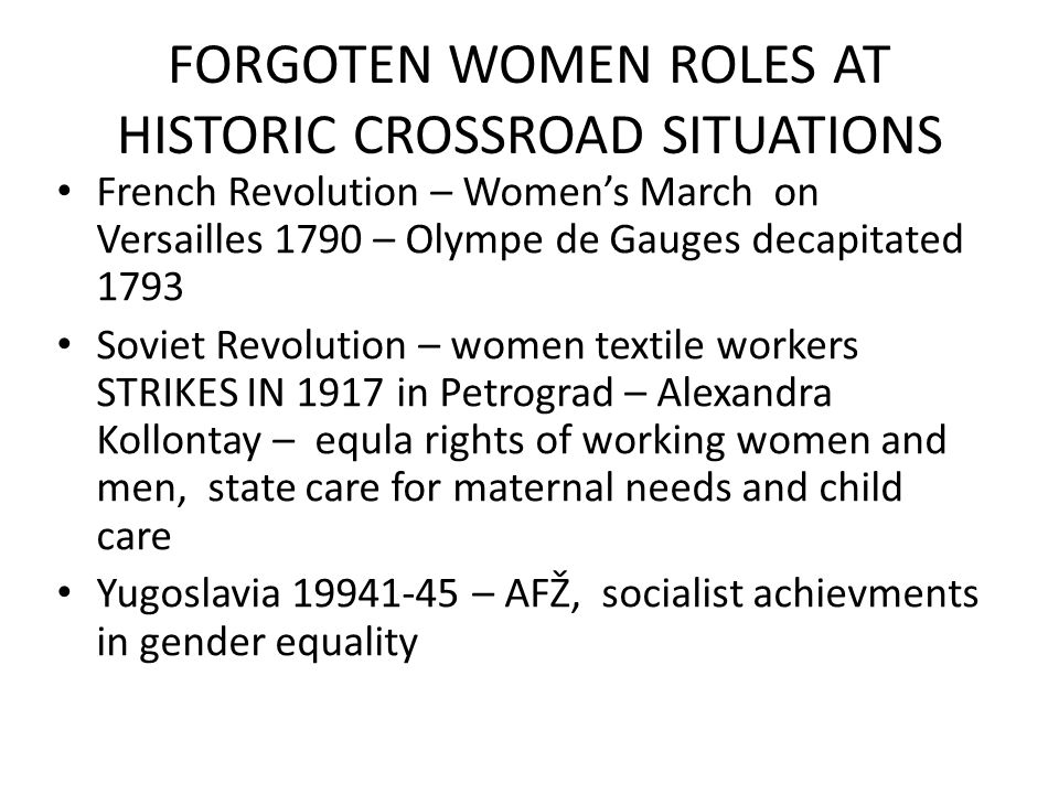 FORGOTEN WOMEN ROLES AT HISTORIC CROSSROAD SITUATIONS French Revolution – Women's March on Versailles 1790 – Olympe de Gauges decapitated 1793 Soviet Revolution – women textile workers STRIKES IN 1917 in Petrograd – Alexandra Kollontay – equla rights of working women and men, state care for maternal needs and child care Yugoslavia 19941-45 – AFŽ, socialist achievments in gender equality