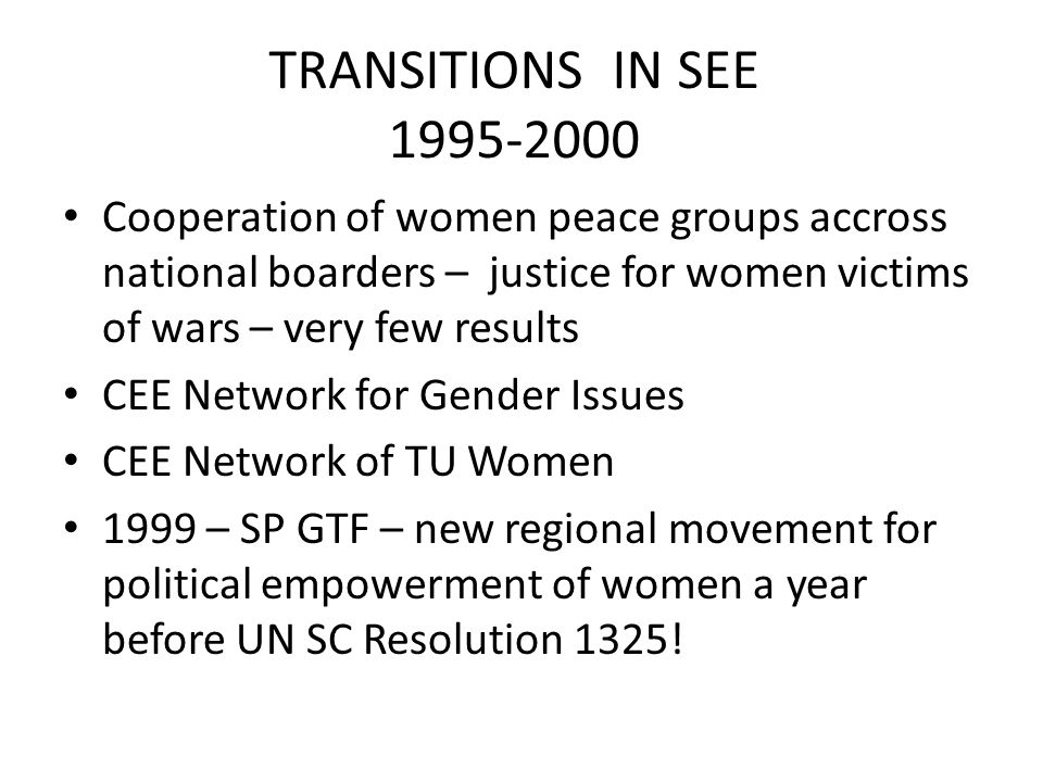 TRANSITIONS IN SEE 1995-2000 Cooperation of women peace groups accross national boarders – justice for women victims of wars – very few results CEE Network for Gender Issues CEE Network of TU Women 1999 – SP GTF – new regional movement for political empowerment of women a year before UN SC Resolution 1325!