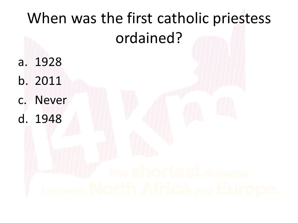 When was the first catholic priestess ordained a.1928 b.2011 c.Never d.1948