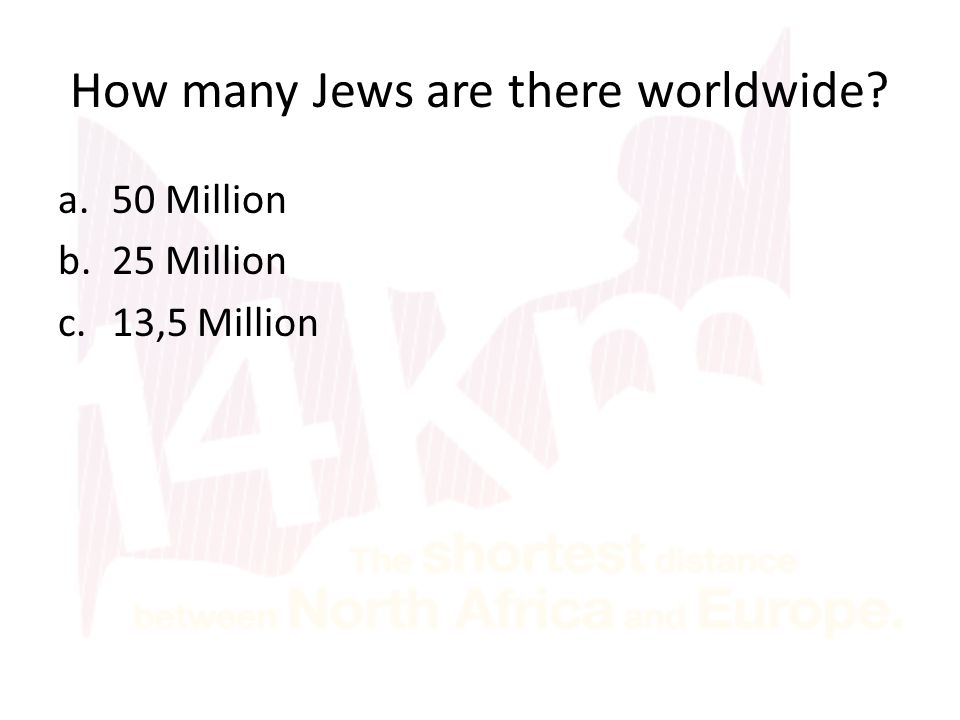 How many Jews are there worldwide a.50 Million b.25 Million c.13,5 Million