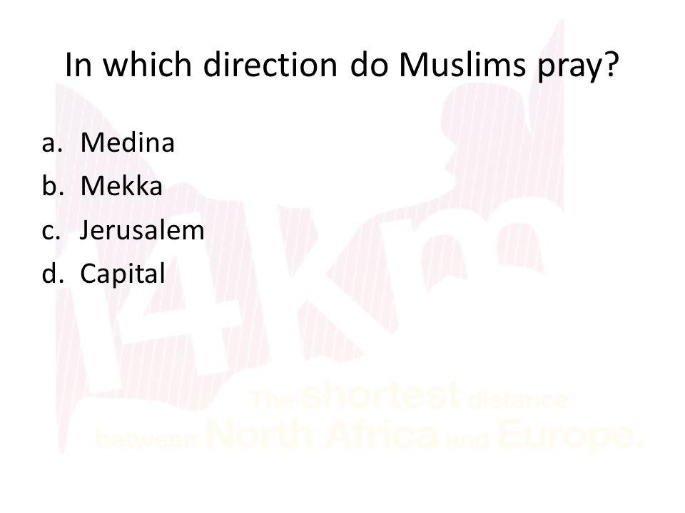 In which direction do Muslims pray a.Medina b.Mekka c.Jerusalem d.Capital