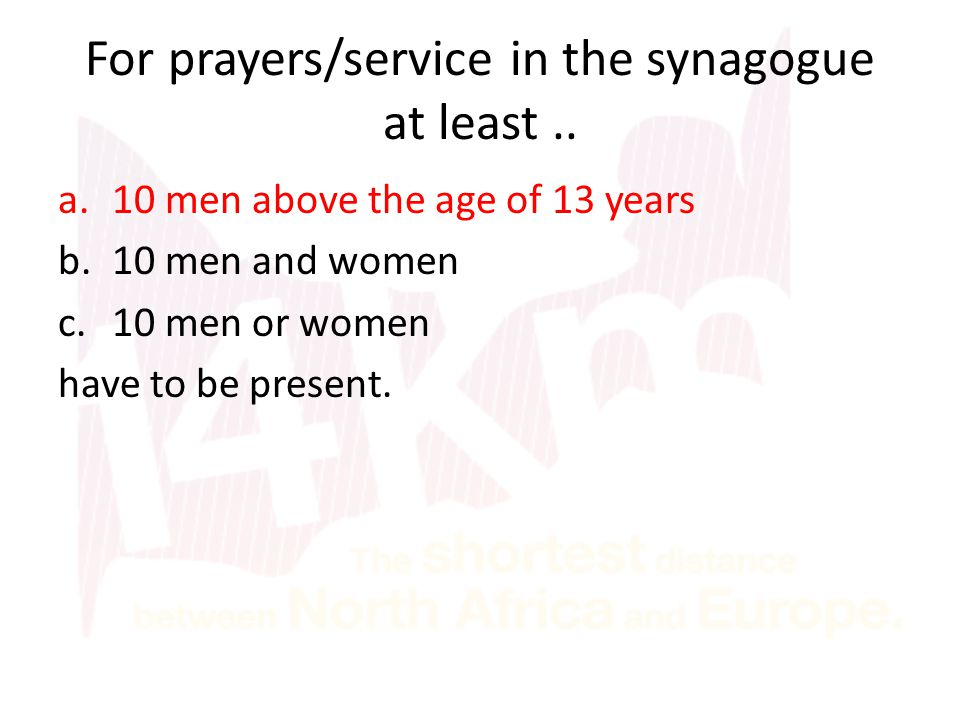 For prayers/service in the synagogue at least.. a.10 men above the age of 13 years b.10 men and women c.10 men or women have to be present.