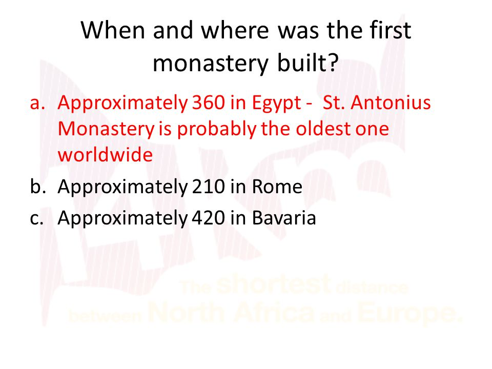 When and where was the first monastery built? a.Approximately 360 in Egypt - St. Antonius Monastery is probably the oldest one worldwide b.Approximate
