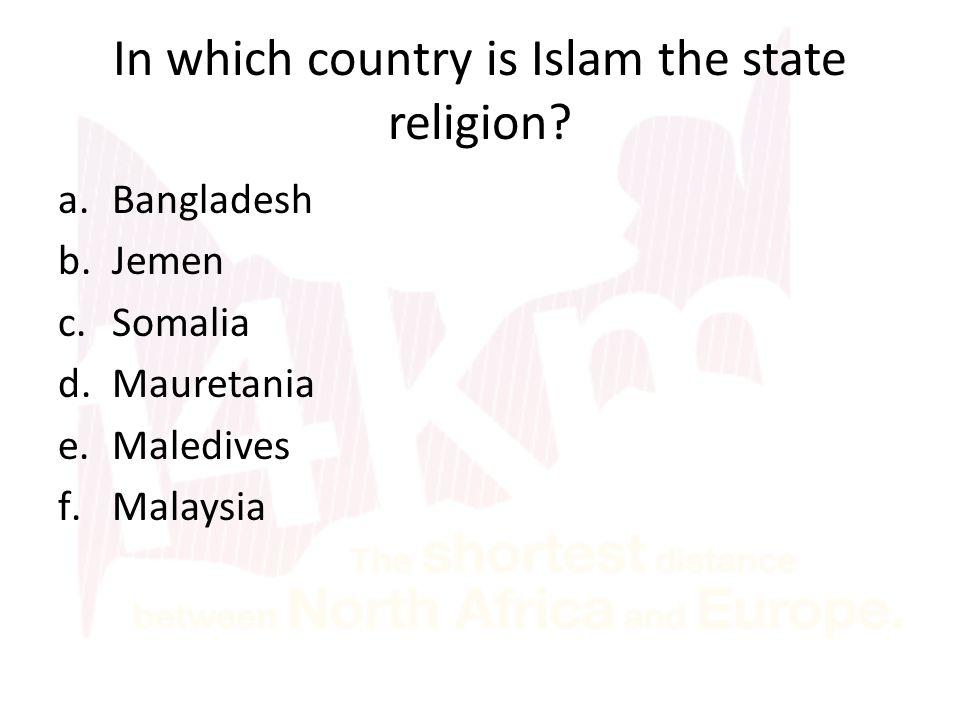 In which country is Islam the state religion? a.Bangladesh b.Jemen c.Somalia d.Mauretania e.Maledives f.Malaysia