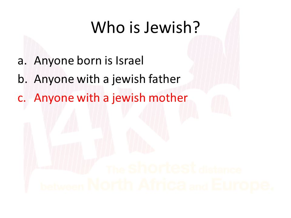 Who is Jewish? a.Anyone born is Israel b.Anyone with a jewish father c.Anyone with a jewish mother