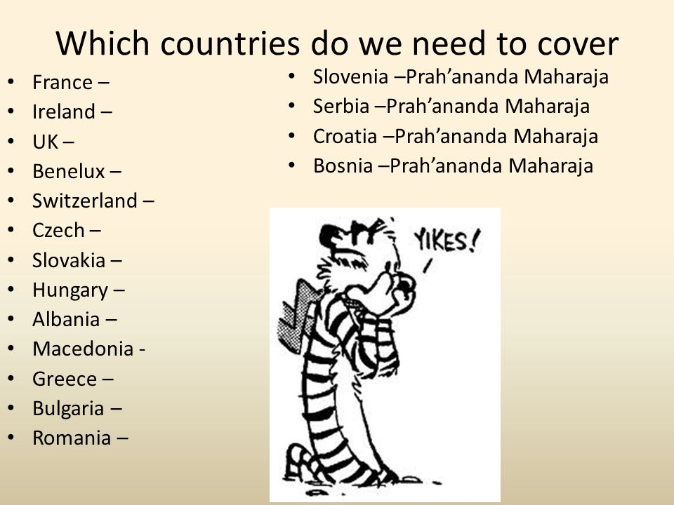Which countries do we need to cover France – Ireland – UK – Benelux – Switzerland – Czech – Slovakia – Hungary – Albania – Macedonia - Greece – Bulgar