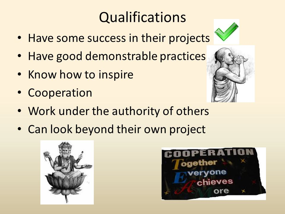 Qualifications Have some success in their projects Have good demonstrable practices Know how to inspire Cooperation Work under the authority of others Can look beyond their own project