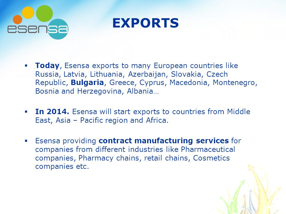 EXPORTS  Today, Esensa exports to many European countries like Russia, Latvia, Lithuania, Azerbaijan, Slovakia, Czech Republic, Bulgaria, Greece, Cyprus, Macedonia, Montenegro, Bosnia and Herzegovina, Albania…  In 2014.