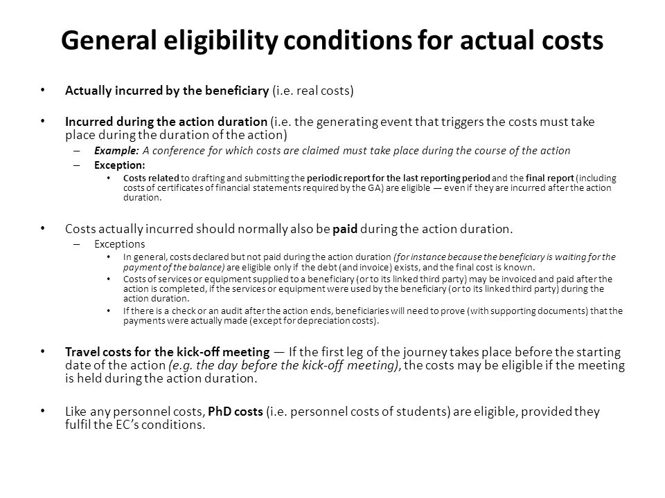 General eligibility conditions for actual costs Actually incurred by the beneficiary (i.e. real costs) Incurred during the action duration (i.e. the g