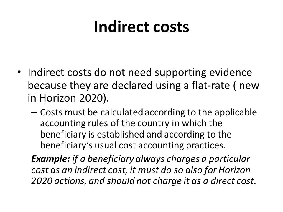 Indirect costs Indirect costs do not need supporting evidence because they are declared using a flat-rate ( new in Horizon 2020). – Costs must be calc