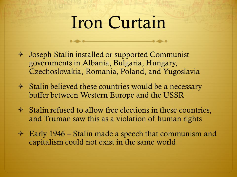 Iron Curtain  Joseph Stalin installed or supported Communist governments in Albania, Bulgaria, Hungary, Czechoslovakia, Romania, Poland, and Yugoslav