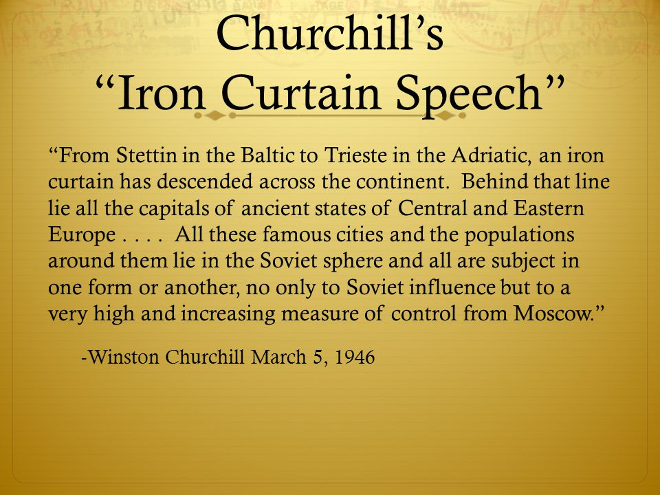 """Churchill's """"Iron Curtain Speech"""" """"From Stettin in the Baltic to Trieste in the Adriatic, an iron curtain has descended across the continent. Behind t"""