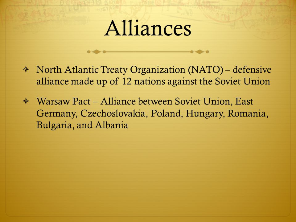 Alliances  North Atlantic Treaty Organization (NATO) – defensive alliance made up of 12 nations against the Soviet Union  Warsaw Pact – Alliance bet
