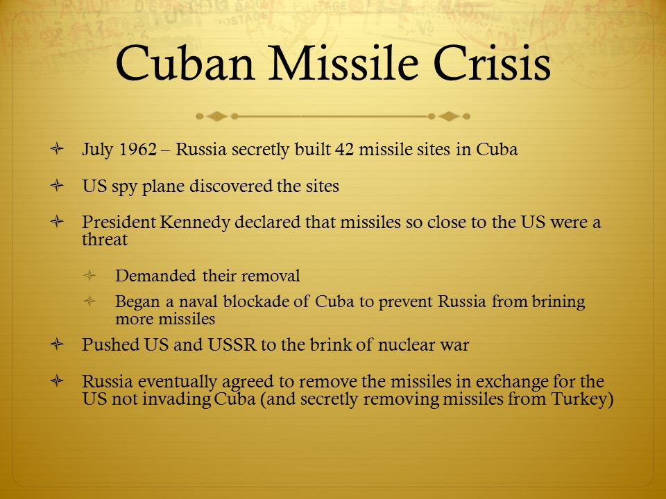 Cuban Missile Crisis  July 1962 – Russia secretly built 42 missile sites in Cuba  US spy plane discovered the sites  President Kennedy declared tha