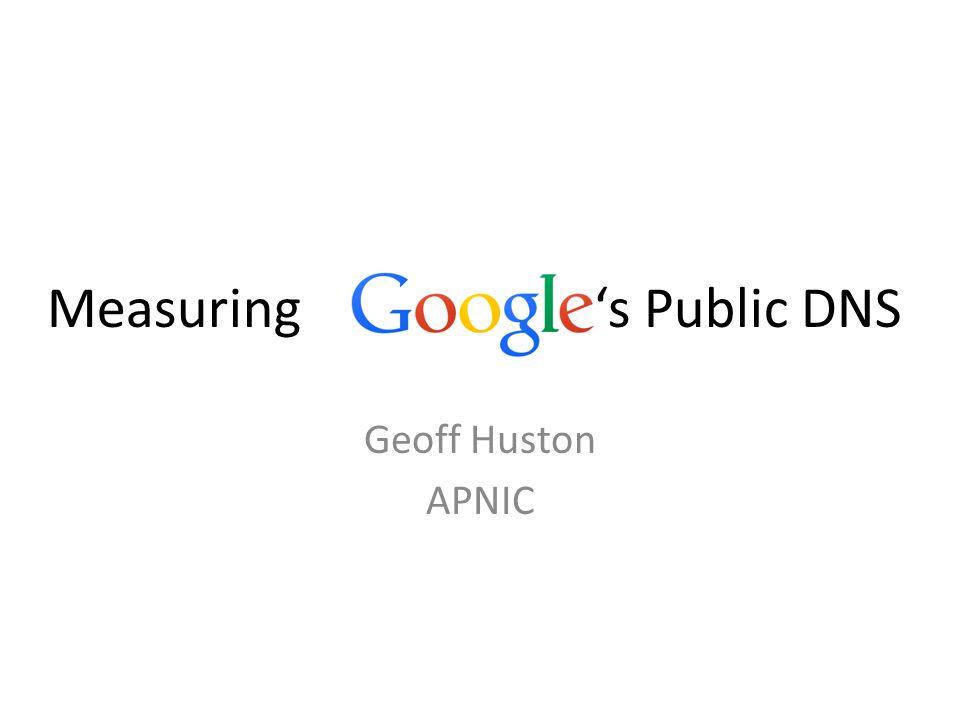 Geoff Huston APNIC Measuring 's Public DNS
