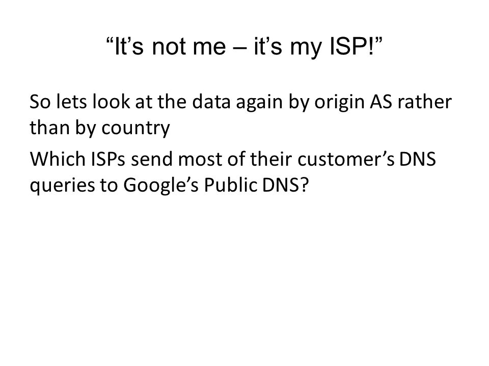 It's not me – it's my ISP! So lets look at the data again by origin AS rather than by country Which ISPs send most of their customer's DNS queries to Google's Public DNS