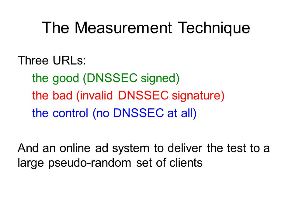The Measurement Technique Three URLs: the good (DNSSEC signed) the bad (invalid DNSSEC signature) the control (no DNSSEC at all) And an online ad system to deliver the test to a large pseudo-random set of clients