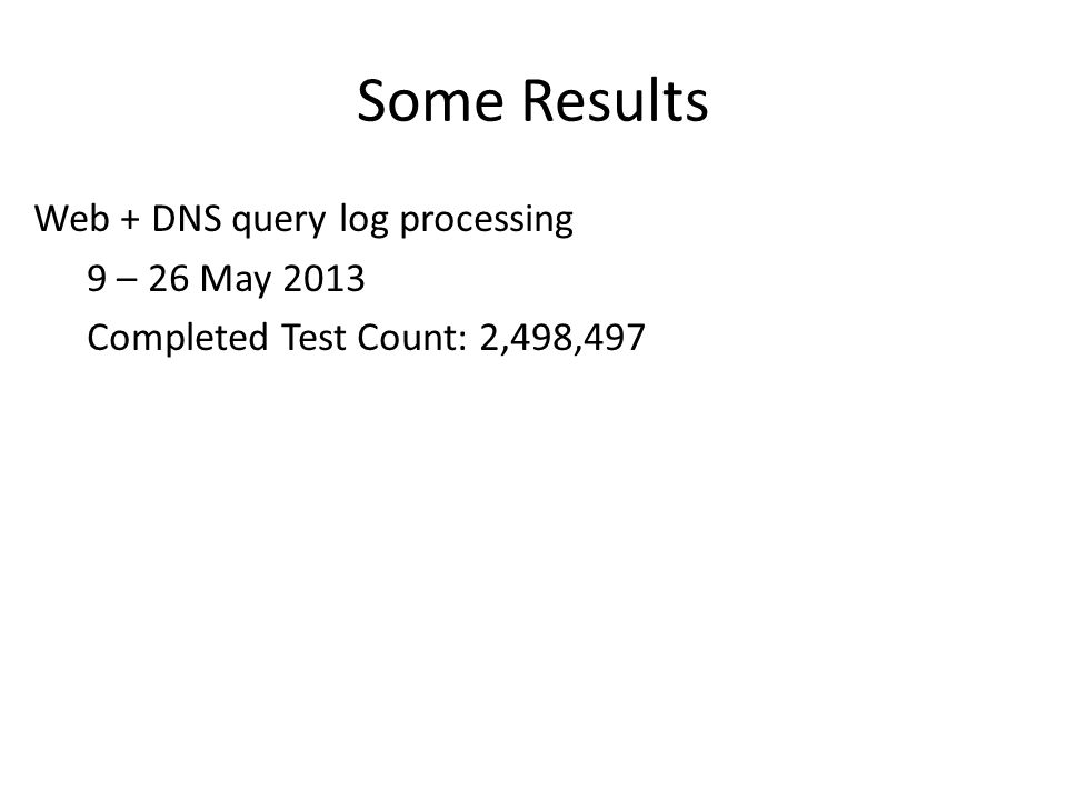 Some Results Web + DNS query log processing 9 – 26 May 2013 Completed Test Count: 2,498,497