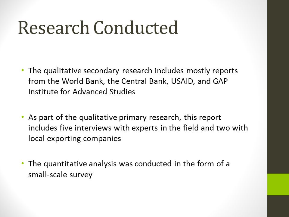 Research Conducted The qualitative secondary research includes mostly reports from the World Bank, the Central Bank, USAID, and GAP Institute for Advanced Studies As part of the qualitative primary research, this report includes five interviews with experts in the field and two with local exporting companies The quantitative analysis was conducted in the form of a small-scale survey