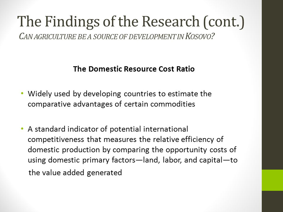 The Domestic Resource Cost Ratio Widely used by developing countries to estimate the comparative advantages of certain commodities A standard indicator of potential international competitiveness that measures the relative efficiency of domestic production by comparing the opportunity costs of using domestic primary factors—land, labor, and capital—to the value added generated The Findings of the Research (cont.) C AN AGRICULTURE BE A SOURCE OF DEVELOPMENT IN K OSOVO ?
