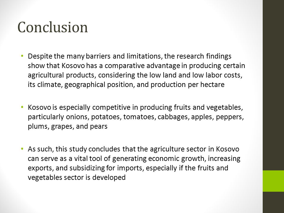Conclusion Despite the many barriers and limitations, the research findings show that Kosovo has a comparative advantage in producing certain agricultural products, considering the low land and low labor costs, its climate, geographical position, and production per hectare Kosovo is especially competitive in producing fruits and vegetables, particularly onions, potatoes, tomatoes, cabbages, apples, peppers, plums, grapes, and pears As such, this study concludes that the agriculture sector in Kosovo can serve as a vital tool of generating economic growth, increasing exports, and subsidizing for imports, especially if the fruits and vegetables sector is developed