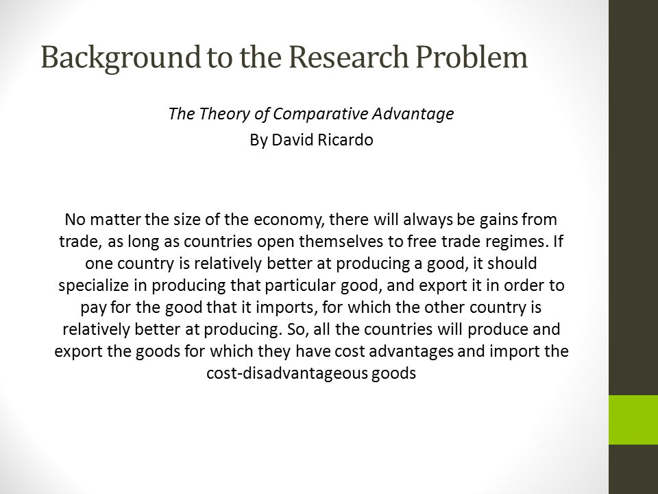 Background to the Research Problem The Theory of Comparative Advantage By David Ricardo No matter the size of the economy, there will always be gains from trade, as long as countries open themselves to free trade regimes.