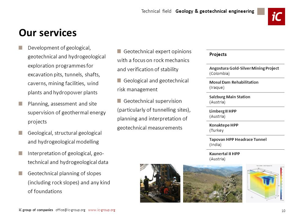 Technical field Geology & geotechnical engineering iC group of companies office@ic-group.org www.ic-group.org 10 Our services Development of geological, geotechnical and hydrogeological exploration programmes for excavation pits, tunnels, shafts, caverns, mining facilities, wind plants and hydropower plants Planning, assessment and site supervision of geothermal energy projects Geological, structural geological and hydrogeological modelling Interpretation of geological, geo- technical and hydrogeological data Geotechnical planning of slopes (including rock slopes) and any kind of foundations Projects Angostura Gold-Silver Mining Project (Colombia) Mosul Dam Rehabilitation (Iraque) Salzburg Main Station (Austria) Limberg II HPP (Austria) Konaktepe HPP (Turkey Tapovan HPP Headrace Tunnel (India) Kaunertal II HPP (Austria) Geotechnical expert opinions with a focus on rock mechanics and verification of stability Geological and geotechnical risk management Geotechnical supervision (particularly of tunnelling sites), planning and interpretation of geotechnical measurements