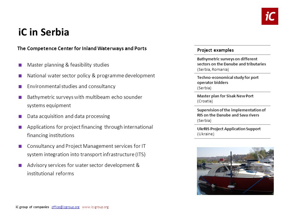 The Competence Center for Inland Waterways and Ports Project examples Bathymetric surveys on different sectors on the Danube and tributaries (Serbia, Romania) Techno-economical study for port operator bidders (Serbia) Master plan for Sisak New Port (Croatia) Supervision of the implementation of RIS on the Danube and Sava rivers (Serbia) UkrRIS Project Application Support (Ukraine) ■ Master planning & feasibility studies ■ National water sector policy & programme development ■ Environmental studies and consultancy ■ Bathymetric surveys with multibeam echo sounder systems equipment ■ Data acquisition and data processing ■ Applications for project financing through international financing institutions ■ Consultancy and Project Management services for IT system integration into transport infrastructure (ITS) ■ Advisory services for water sector development & institutional reforms iC group of companies office@icgroup.org www.ic-group.orgoffice@icgroup.org iC in Serbia