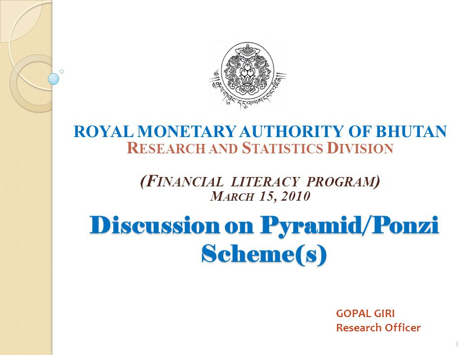 Discussion on Pyramid/Ponzi Scheme(s) ROYAL MONETARY AUTHORITY OF BHUTAN R ESEARCH AND S TATISTICS D IVISION (F INANCIAL LITERACY PROGRAM ) M ARCH 15, 2010 1 GOPAL GIRI Research Officer