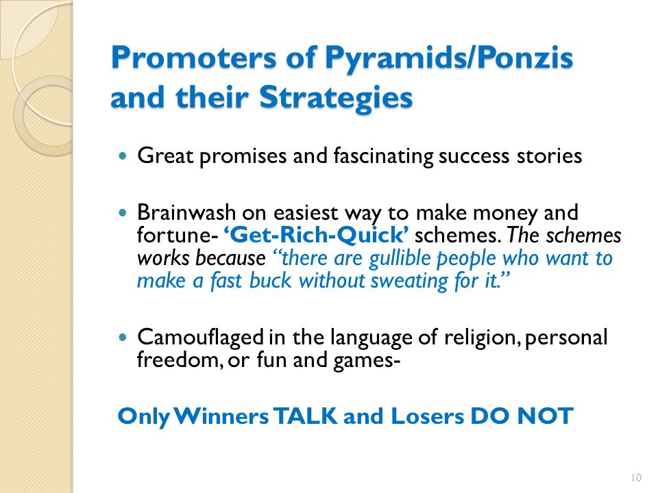 Promoters of Pyramids/Ponzis and their Strategies Great promises and fascinating success stories Brainwash on easiest way to make money and fortune- 'Get-Rich-Quick' schemes.