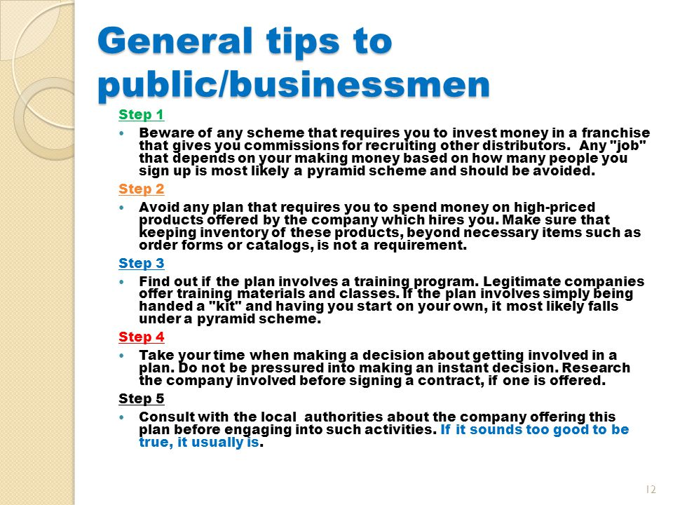 General tips to public/businessmen Step 1 Beware of any scheme that requires you to invest money in a franchise that gives you commissions for recruiting other distributors.