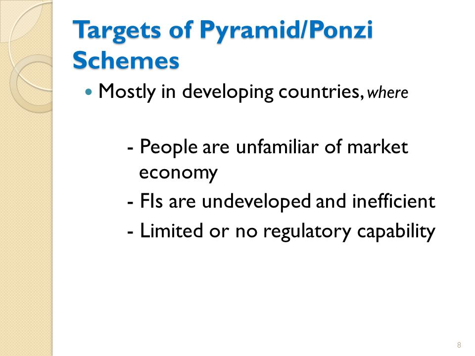 Targets of Pyramid/Ponzi Schemes Mostly in developing countries, where - People are unfamiliar of market economy - FIs are undeveloped and inefficient - Limited or no regulatory capability 8