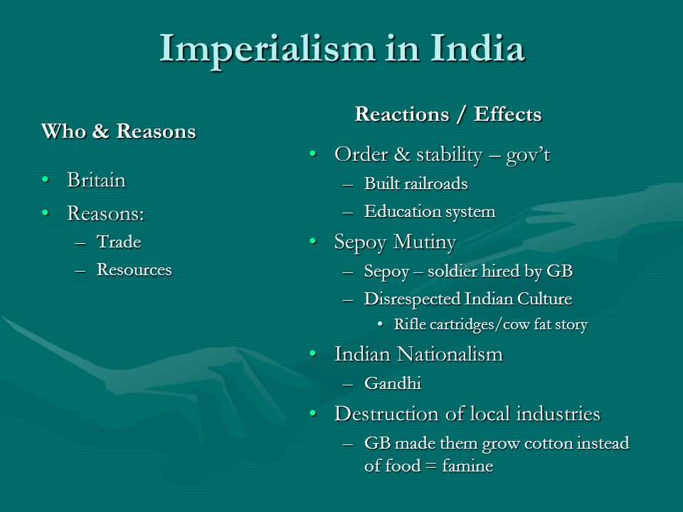 Imperialism in India Who & Reasons Britain Reasons: –Trade –Resources Reactions / Effects Order & stability – gov't –Built railroads –Education system